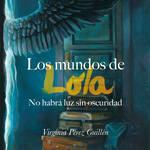Los mundos de Lola: No habrá luz sin oscuridad. Autora: Virginia Pérez Guillén